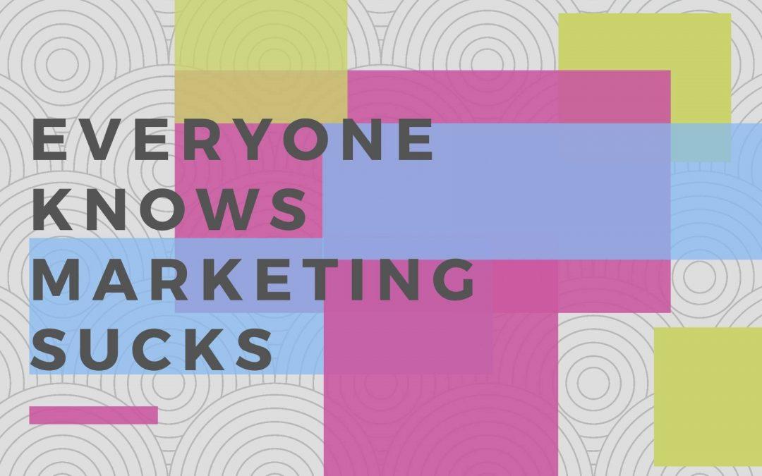 Everyone Knows Marketing Sucks