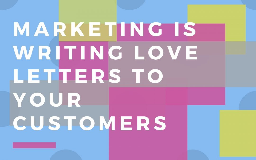 Marketing is Writing Love Letters to Your Existing and Potential Customers